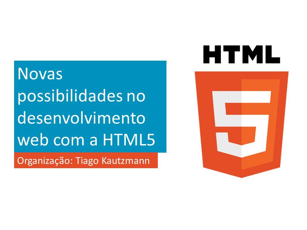 Novas possibilidades no desenvolvimento web com a HTML5 Organização: Tiago Kautzmann
