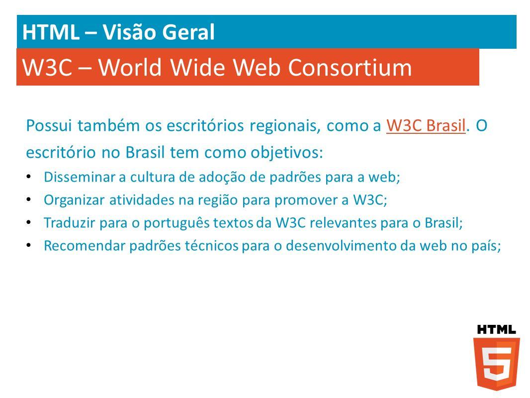HTML – Visão Geral W3C – World Wide Web Consortium Possui também os escritórios regionais, como a W3C Brasil. O escritório no Brasil tem como objetivo
