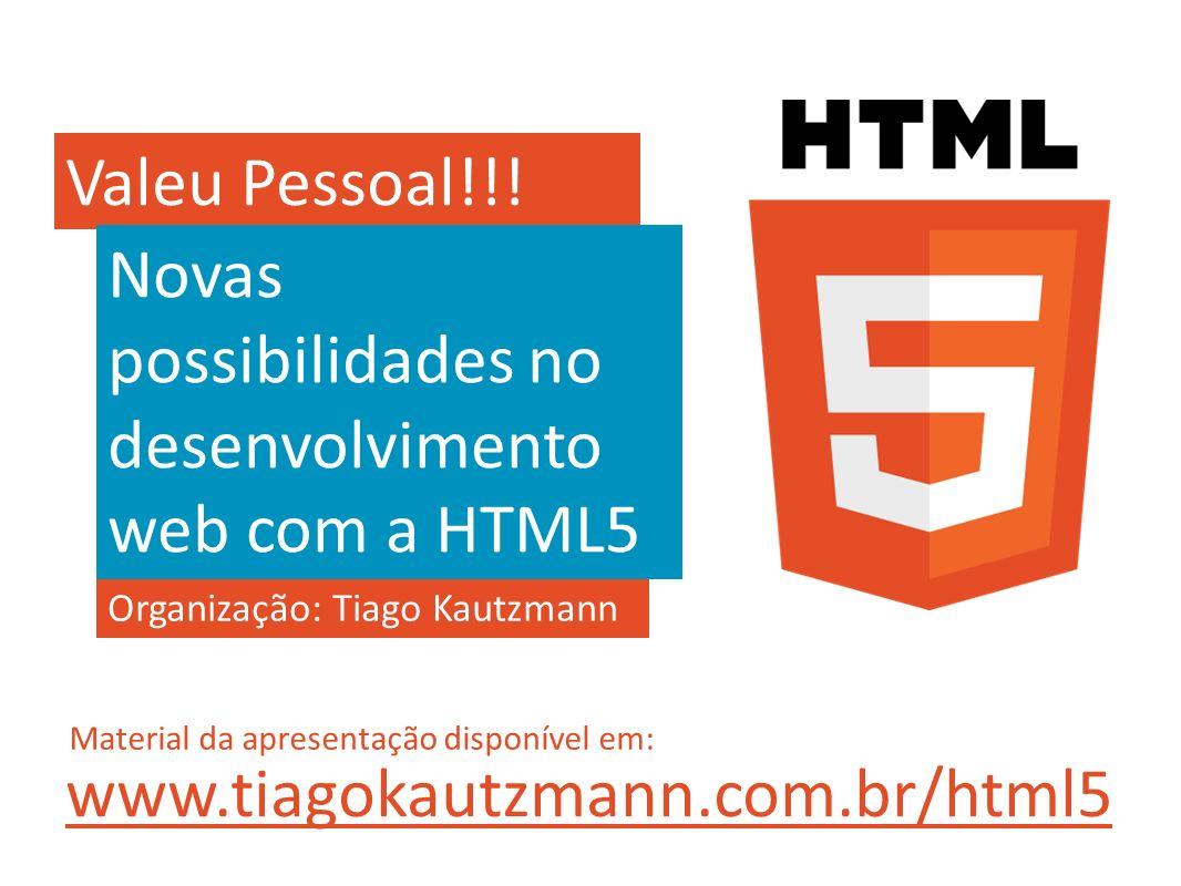 Valeu Pessoal!!! Organização: Tiago Kautzmann Novas possibilidades no desenvolvimento web com a HTML5 www.tiagokautzmann.com.br/html5 Material da apre