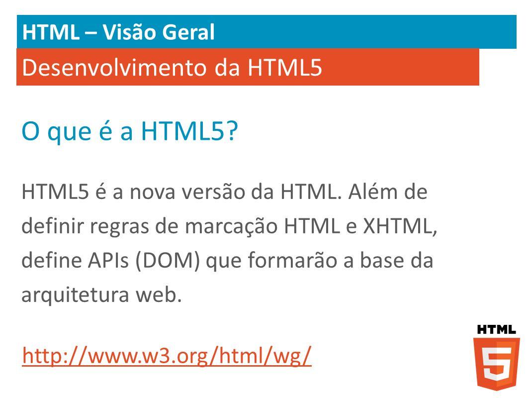 HTML – Visão Geral Desenvolvimento da HTML5 HTML5 é a nova versão da HTML. Além de definir regras de marcação HTML e XHTML, define APIs (DOM) que form
