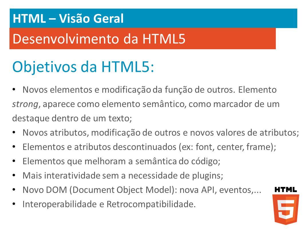 HTML – Visão Geral Desenvolvimento da HTML5 Novos elementos e modificação da função de outros. Elemento strong, aparece como elemento semântico, como