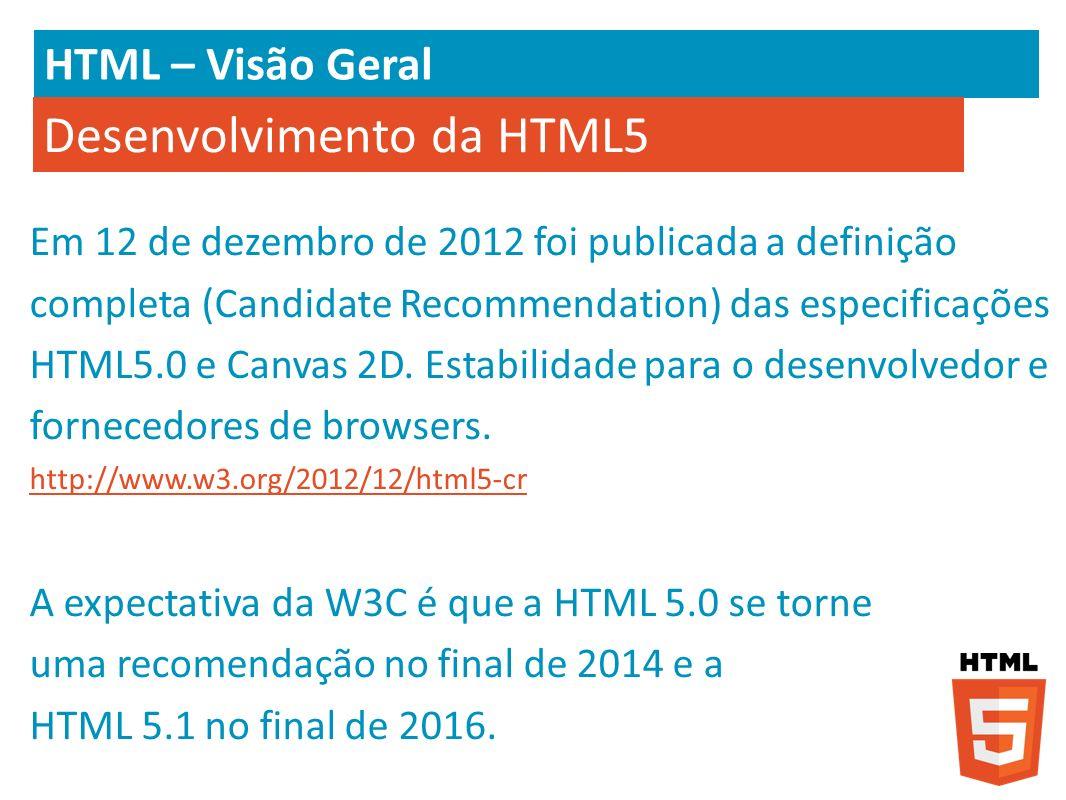 HTML – Visão Geral Desenvolvimento da HTML5 Em 12 de dezembro de 2012 foi publicada a definição completa (Candidate Recommendation) das especificações