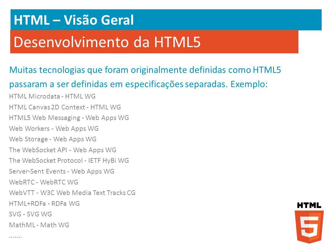 HTML – Visão Geral Desenvolvimento da HTML5 Muitas tecnologias que foram originalmente definidas como HTML5 passaram a ser definidas em especificações
