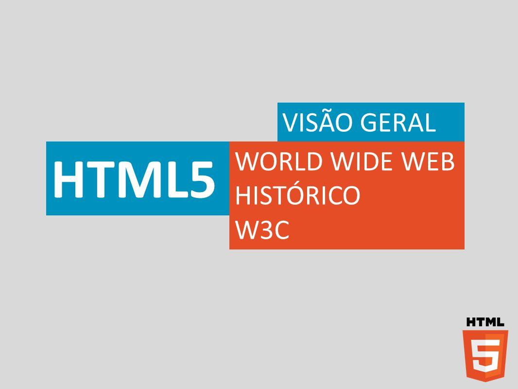 HTML – Visão Geral Desenvolvimento da HTML5 2007W3C retoma o HTML Working Group 2009W3C descontinua XHTML 2010 2011 Apple, Google, Microsoft, Mozilla e Opera Software passam a dar suporte ao HTML5 em seus browsers.