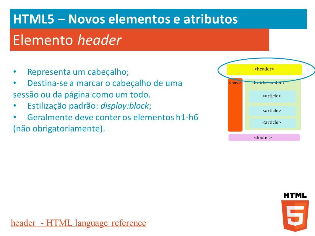 HTML5 – Novos elementos e atributos Elemento header Representa um cabeçalho; Destina-se a marcar o cabeçalho de uma sessão ou da página como um todo.