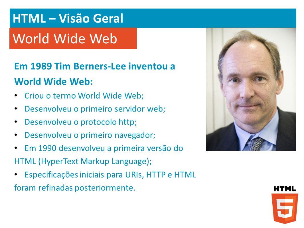 HTML – Visão Geral Em 1989 Tim Berners-Lee inventou a World Wide Web: Criou o termo World Wide Web; Desenvolveu o primeiro servidor web; Desenvolveu o
