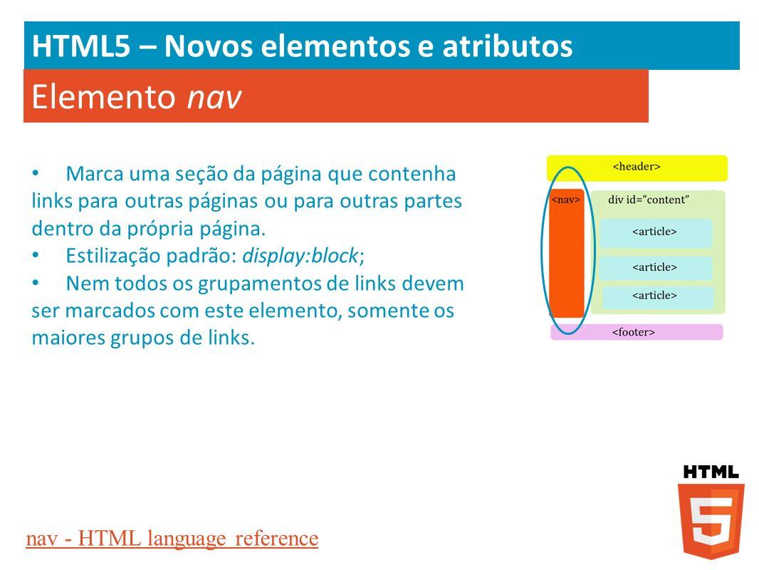 HTML5 – Novos elementos e atributos Elemento nav Marca uma seção da página que contenha links para outras páginas ou para outras partes dentro da próp