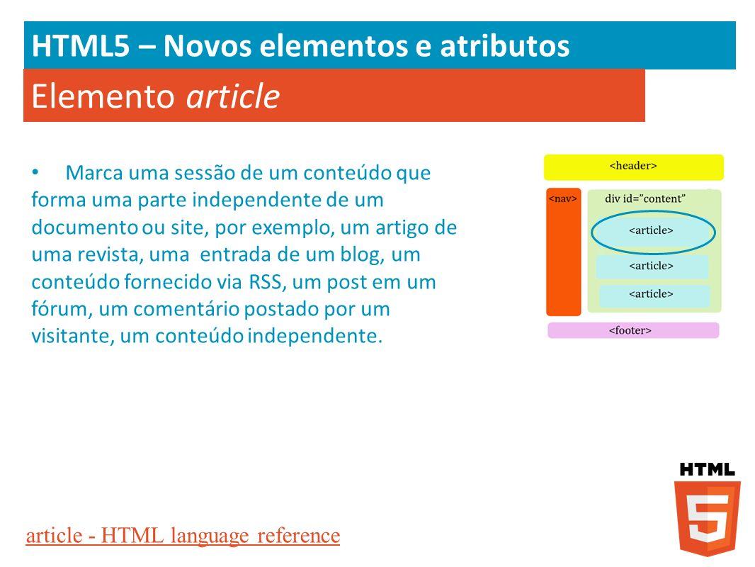 HTML5 – Novos elementos e atributos Elemento article Marca uma sessão de um conteúdo que forma uma parte independente de um documento ou site, por exe
