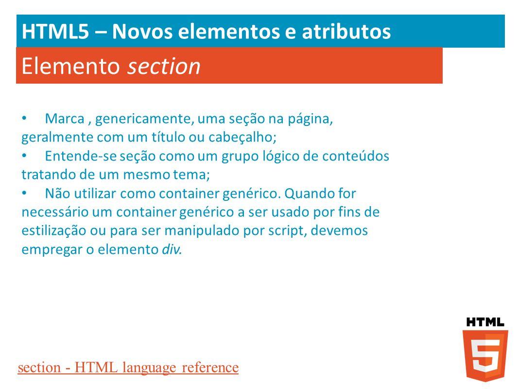 HTML5 – Novos elementos e atributos Elemento section Marca, genericamente, uma seção na página, geralmente com um título ou cabeçalho; Entende-se seçã