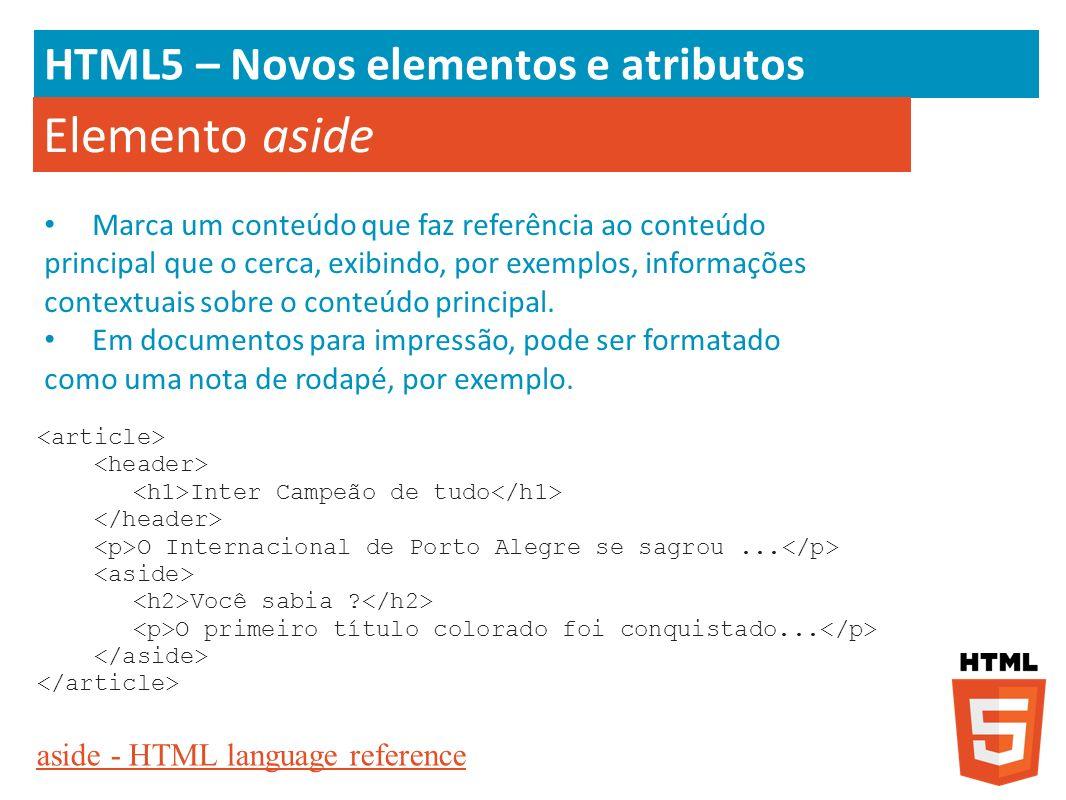 HTML5 – Novos elementos e atributos Elemento aside aside - HTML language reference Inter Campeão de tudo O Internacional de Porto Alegre se sagrou...