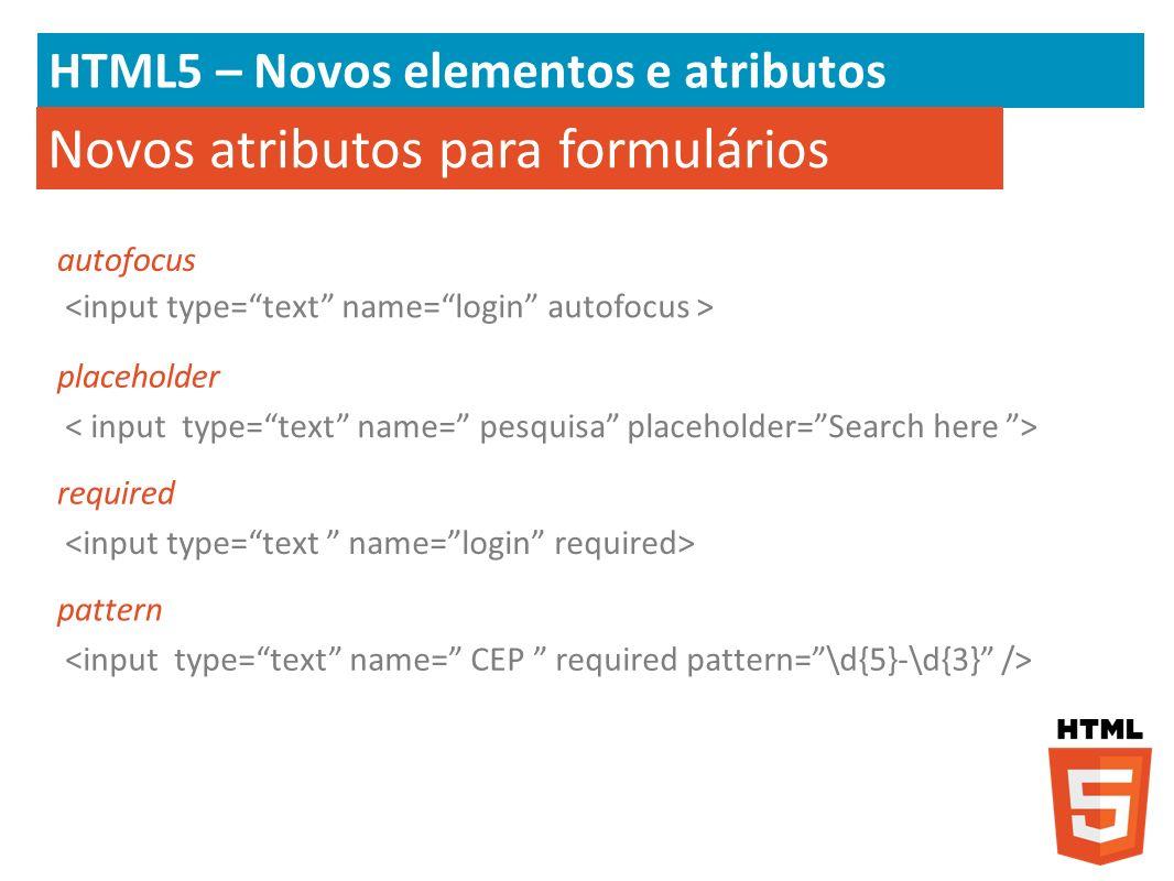 HTML5 – Novos elementos e atributos Novos atributos para formulários autofocus placeholder required pattern