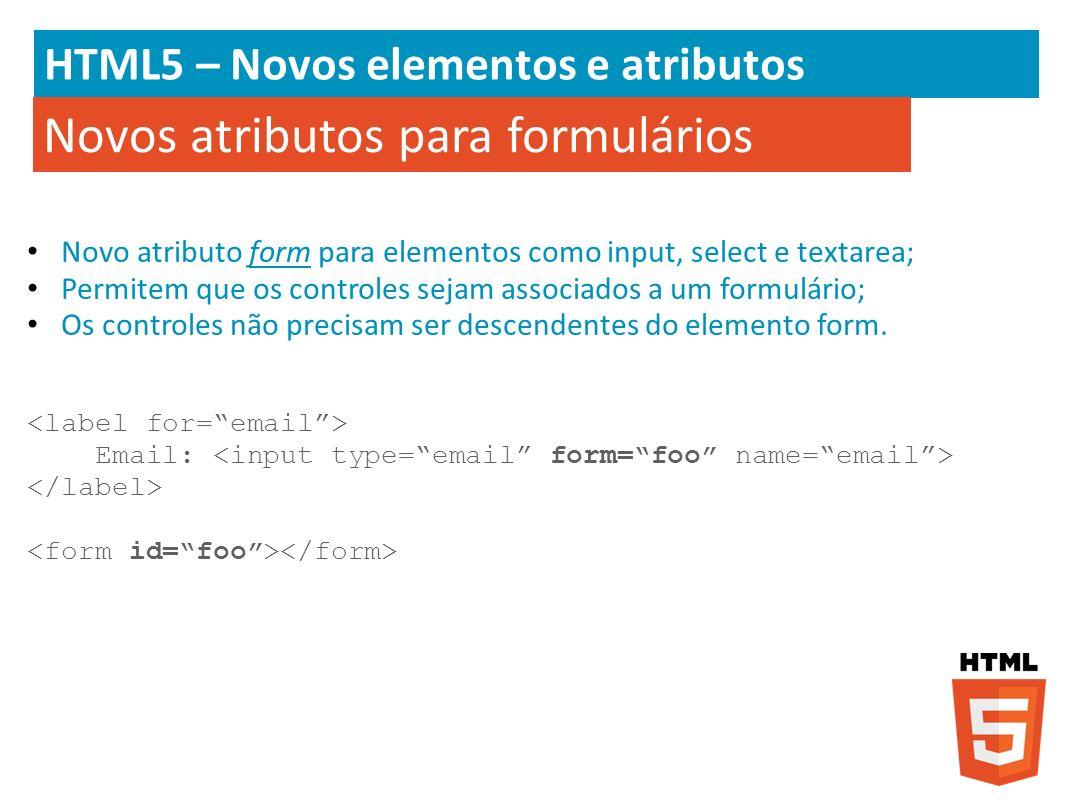 HTML5 – Novos elementos e atributos Novo atributo form para elementos como input, select e textarea; Permitem que os controles sejam associados a um f