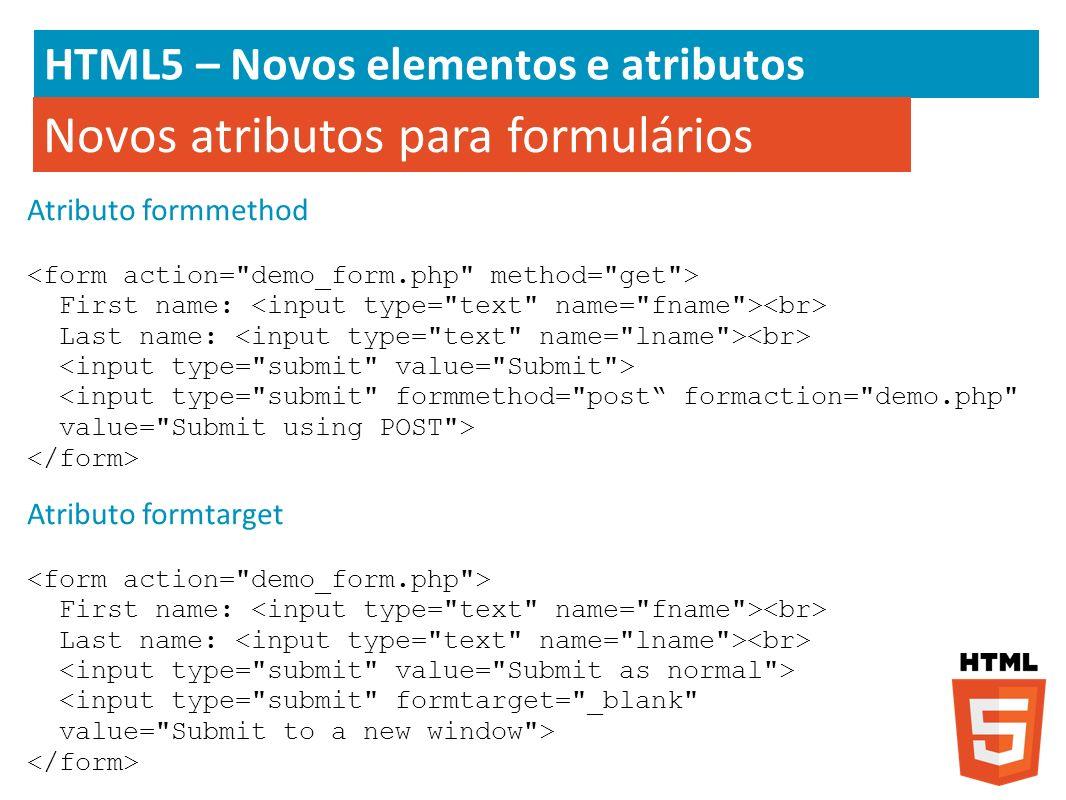 HTML5 – Novos elementos e atributos Atributo formmethod First name: Last name: Novos atributos para formulários Atributo formtarget First name: Last n