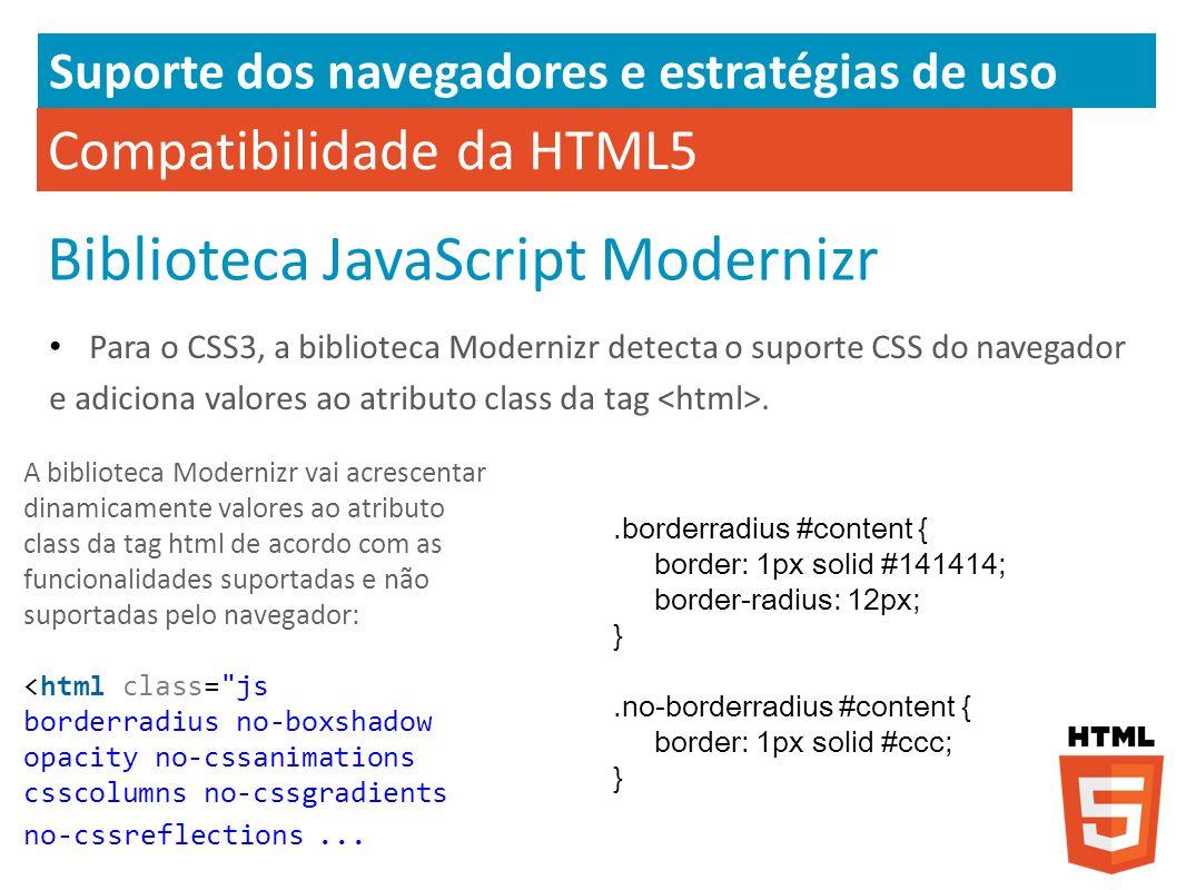 Compatibilidade da HTML5 Biblioteca JavaScript Modernizr Para o CSS3, a biblioteca Modernizr detecta o suporte CSS do navegador e adiciona valores ao