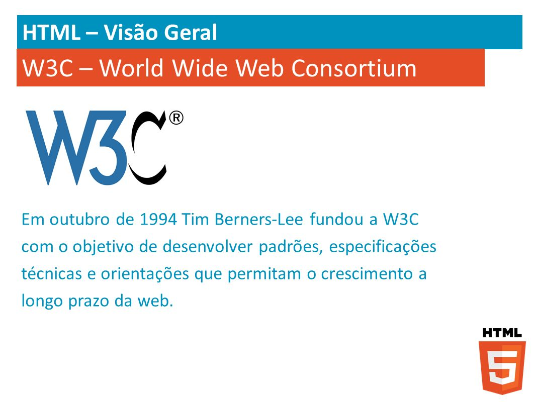 HTML – Visão Geral Alguns padrões definidos pela W3C: XML; HTML; XHTML; DOM; CSS; SVG; MathML; Padrões para Acessibilidade (WCAG – Web Content Accessibility Guidelines); Padrões Web Semântica; …..