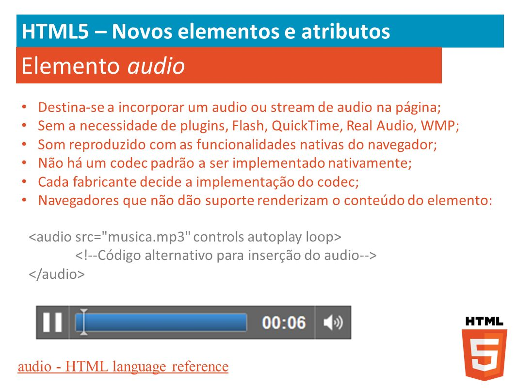 HTML5 – Novos elementos e atributos Elemento audio Destina-se a incorporar um audio ou stream de audio na página; Sem a necessidade de plugins, Flash,