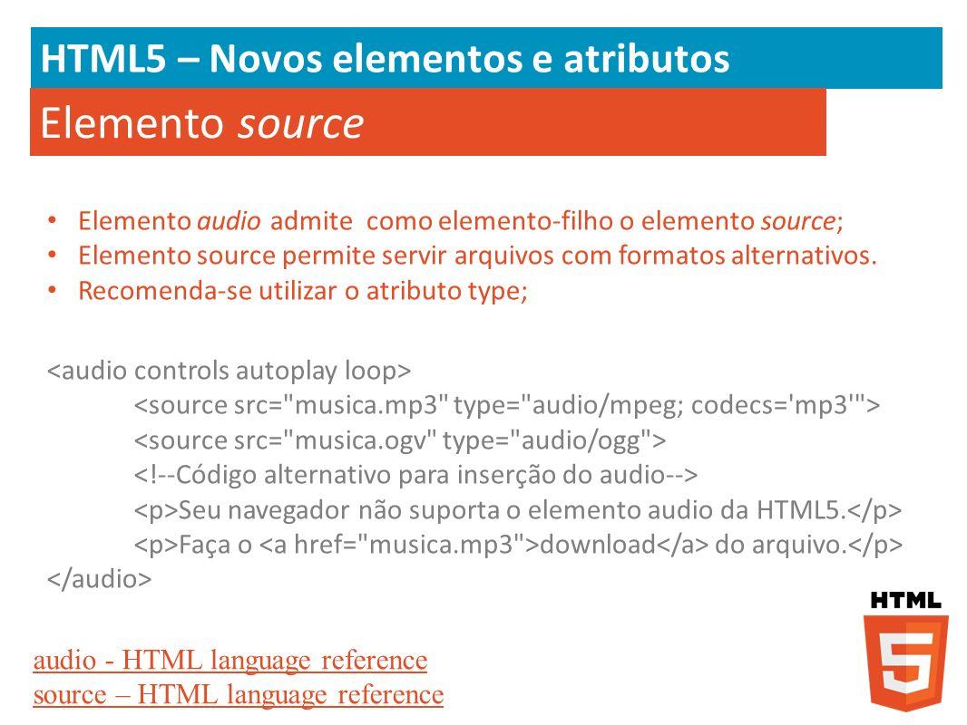 HTML5 – Novos elementos e atributos Elemento source Elemento audio admite como elemento-filho o elemento source; Elemento source permite servir arquiv