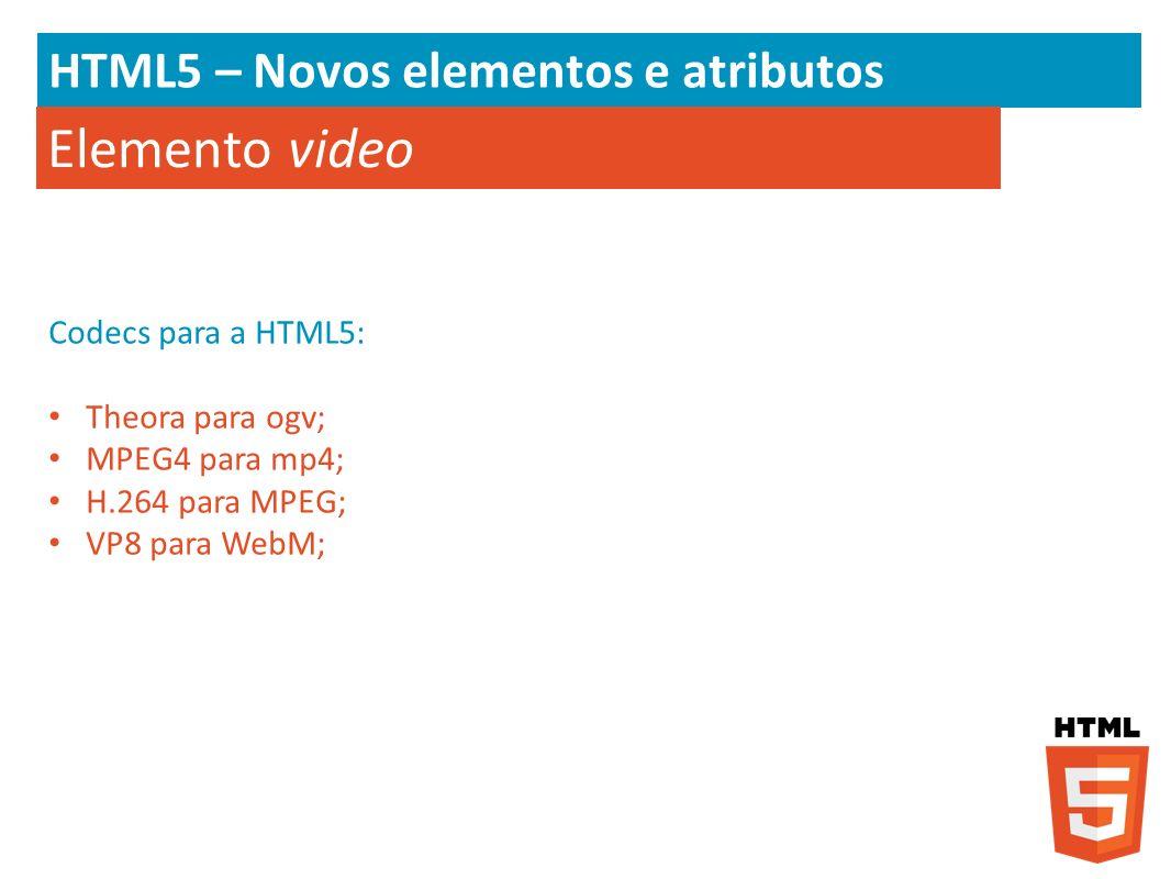 HTML5 – Novos elementos e atributos Elemento video Codecs para a HTML5: Theora para ogv; MPEG4 para mp4; H.264 para MPEG; VP8 para WebM;