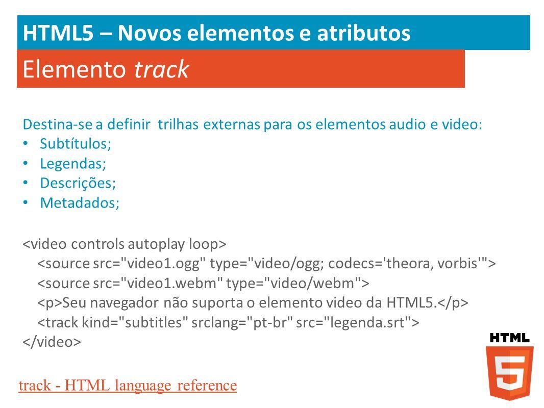 HTML5 – Novos elementos e atributos Elemento track Destina-se a definir trilhas externas para os elementos audio e video: Subtítulos; Legendas; Descri