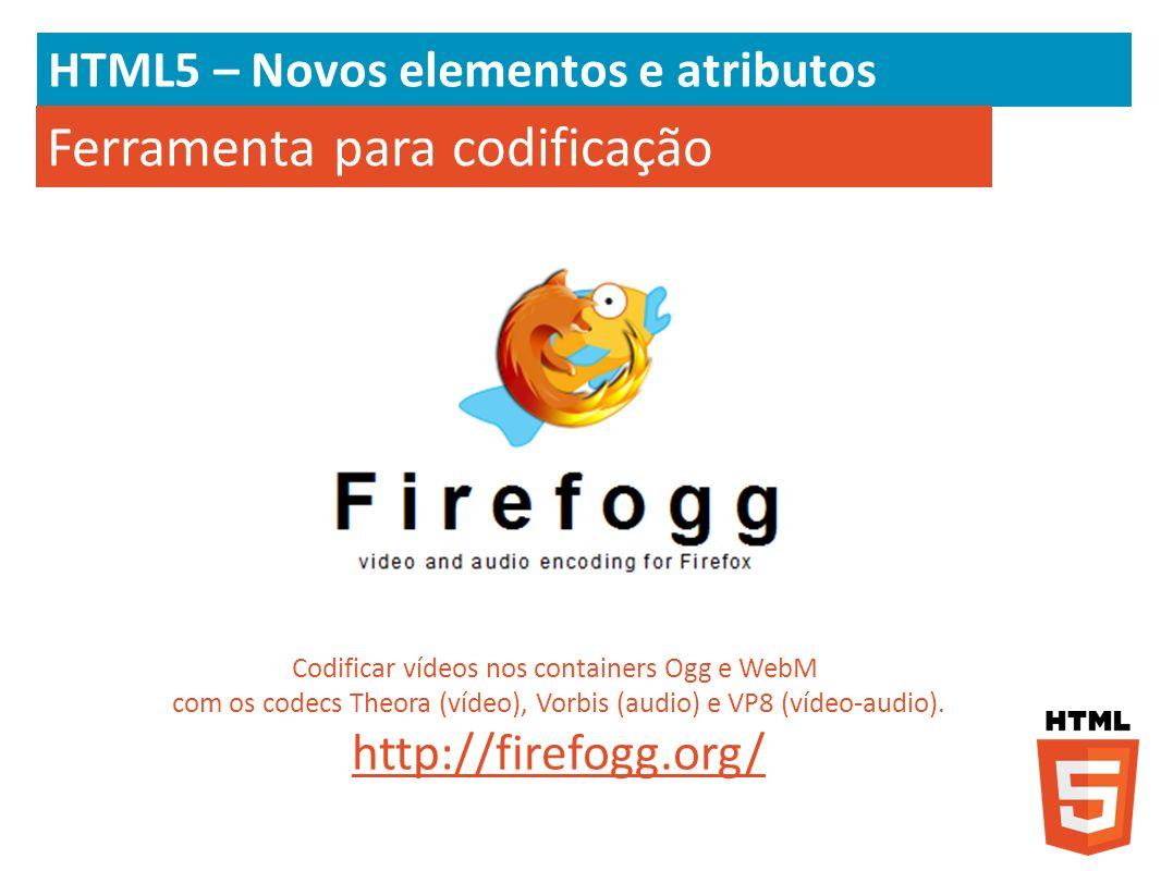 HTML5 – Novos elementos e atributos Ferramenta para codificação Codificar vídeos nos containers Ogg e WebM com os codecs Theora (vídeo), Vorbis (audio