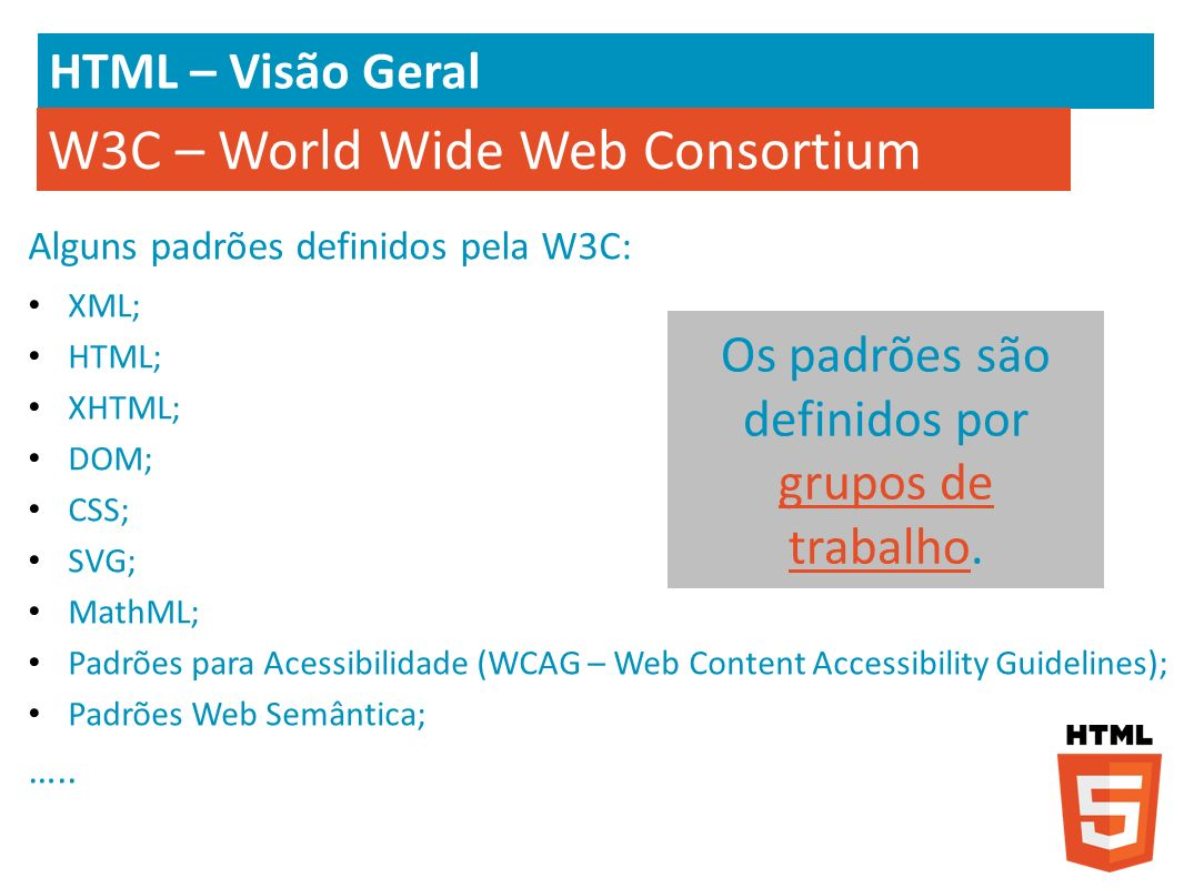 HTML – Visão Geral Alguns padrões definidos pela W3C: XML; HTML; XHTML; DOM; CSS; SVG; MathML; Padrões para Acessibilidade (WCAG – Web Content Accessi