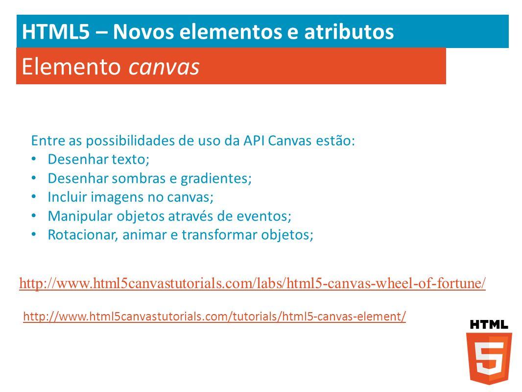 HTML5 – Novos elementos e atributos Elemento canvas Entre as possibilidades de uso da API Canvas estão: Desenhar texto; Desenhar sombras e gradientes;