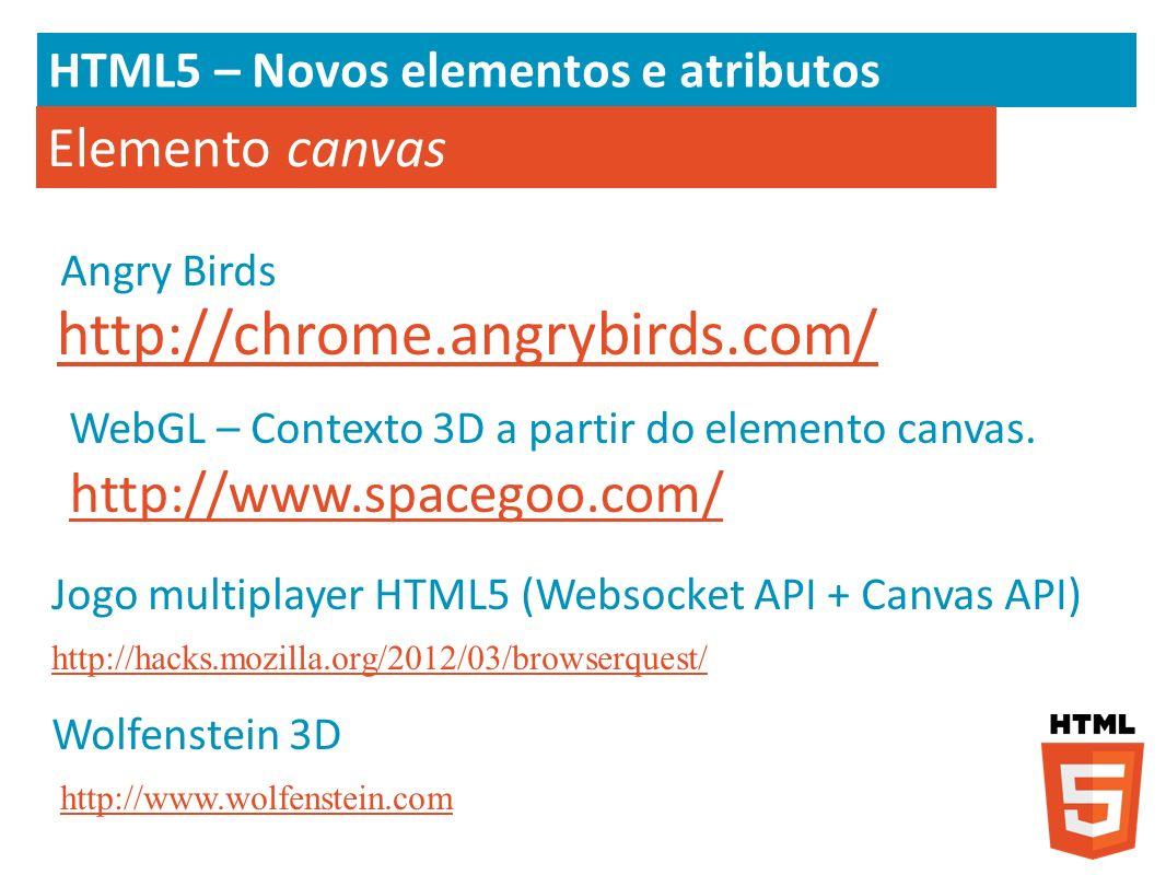 HTML5 – Novos elementos e atributos Elemento canvas http://chrome.angrybirds.com/ http://www.spacegoo.com/ WebGL – Contexto 3D a partir do elemento ca