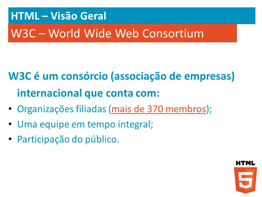 HTML – Visão Geral W3C é um consórcio (associação de empresas) internacional que conta com: Organizações filiadas (mais de 370 membros);mais de 370 me