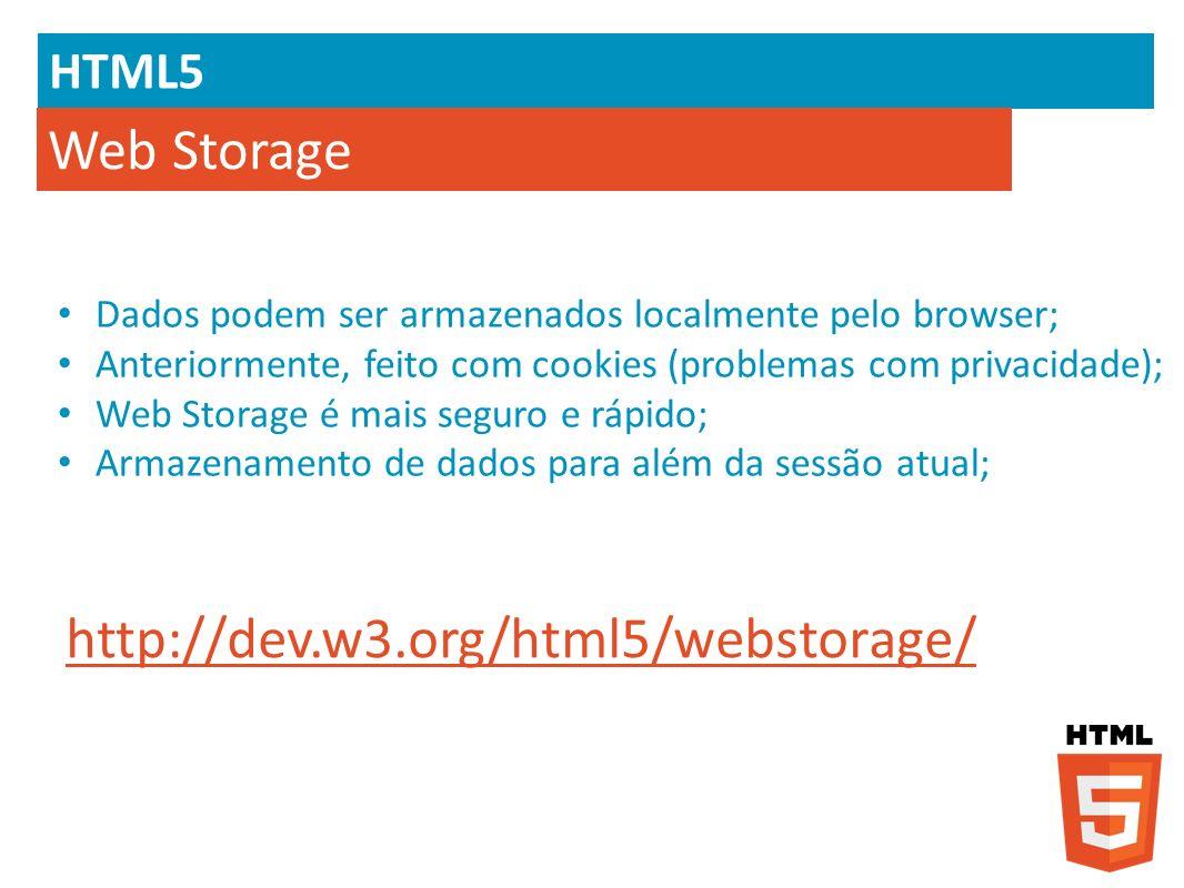 HTML5 Web Storage Dados podem ser armazenados localmente pelo browser; Anteriormente, feito com cookies (problemas com privacidade); Web Storage é mai