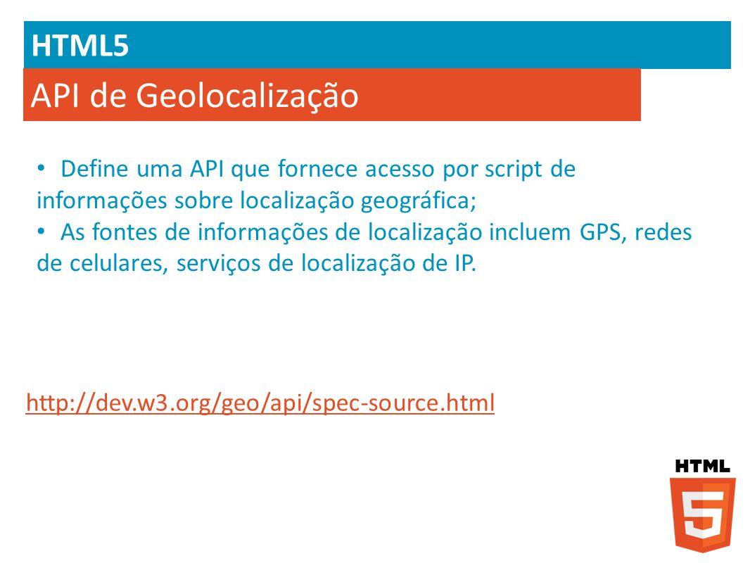 HTML5 API de Geolocalização Define uma API que fornece acesso por script de informações sobre localização geográfica; As fontes de informações de loca