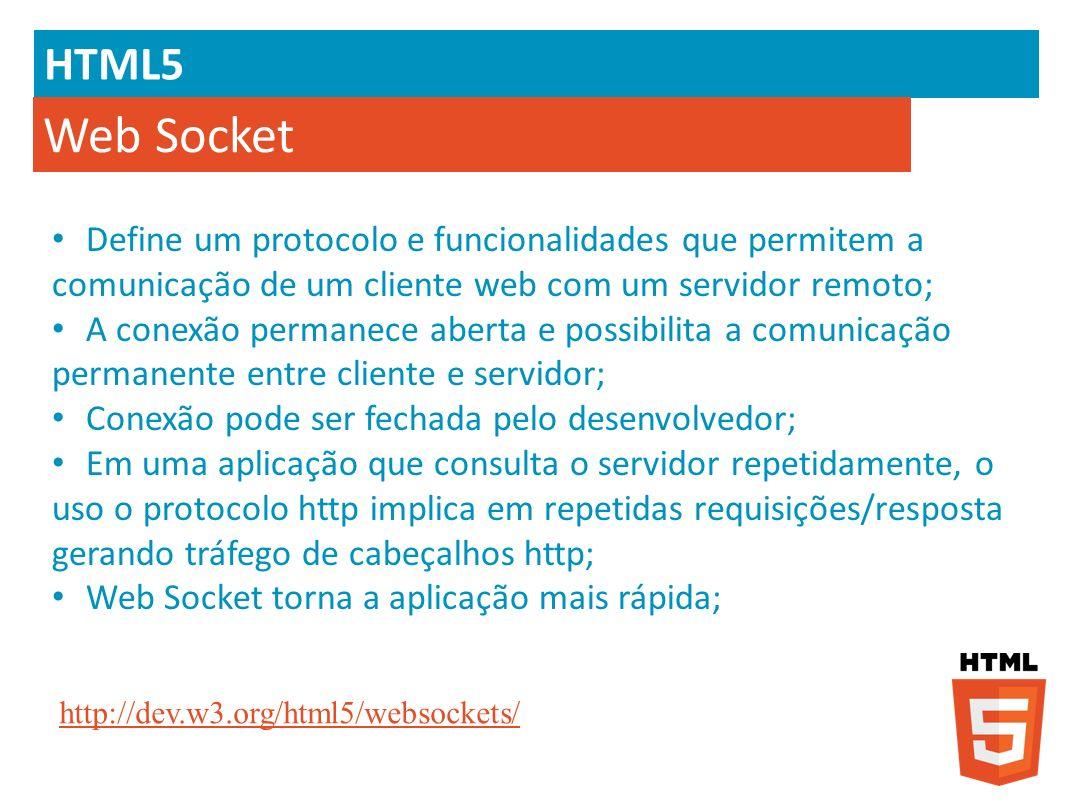 HTML5 Web Socket Define um protocolo e funcionalidades que permitem a comunicação de um cliente web com um servidor remoto; A conexão permanece aberta