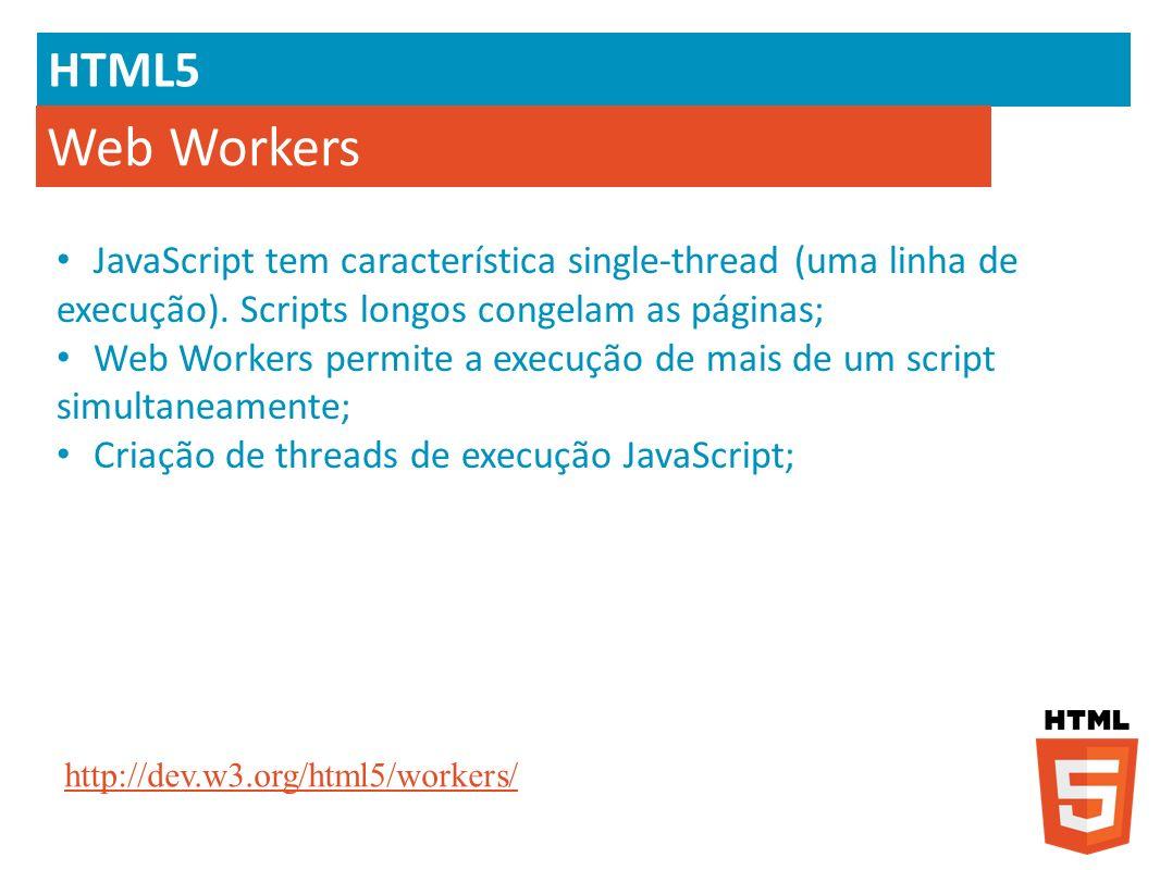 HTML5 Web Workers JavaScript tem característica single-thread (uma linha de execução). Scripts longos congelam as páginas; Web Workers permite a execu