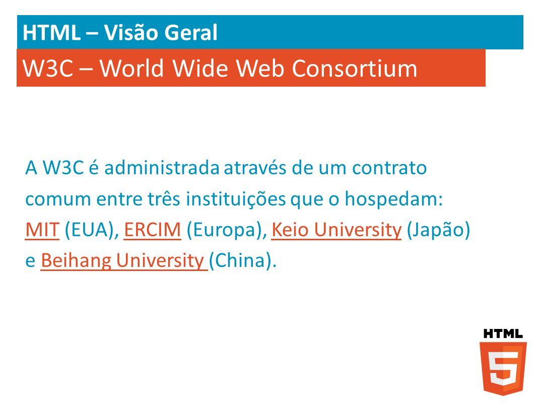 HTML – Visão Geral A W3C é administrada através de um contrato comum entre três instituições que o hospedam: MIT (EUA), ERCIM (Europa), Keio Universit