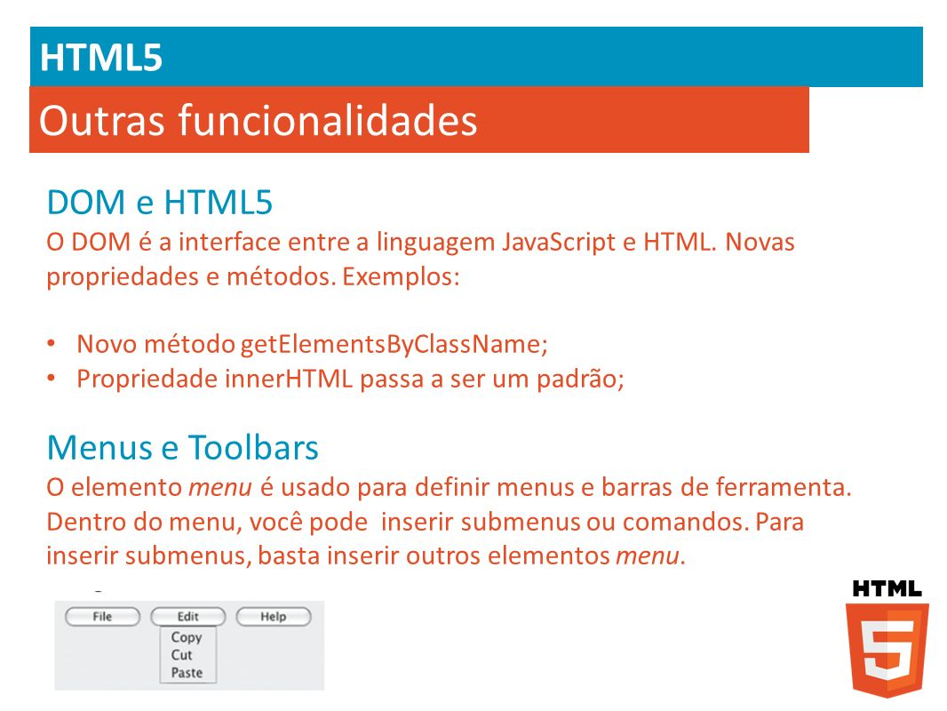 HTML5 Outras funcionalidades DOM e HTML5 O DOM é a interface entre a linguagem JavaScript e HTML. Novas propriedades e métodos. Exemplos: Novo método