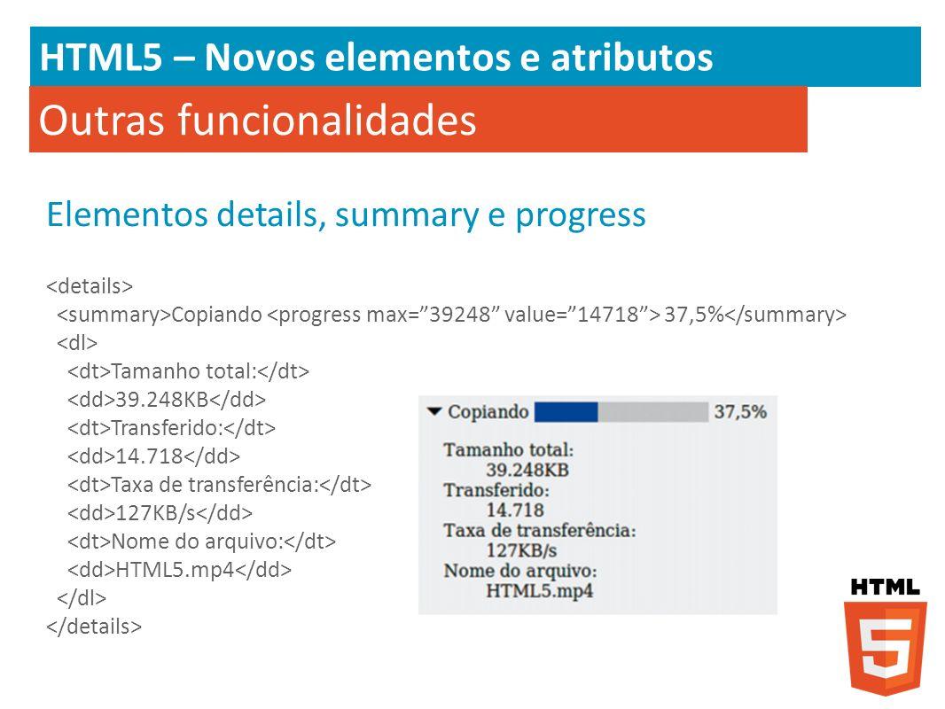 HTML5 – Novos elementos e atributos Outras funcionalidades Elementos details, summary e progress Copiando 37,5% Tamanho total: 39.248KB Transferido: 1