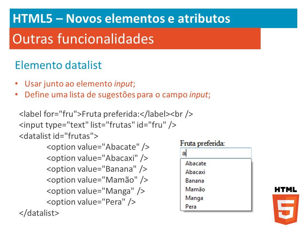 HTML5 – Novos elementos e atributos Outras funcionalidades Elemento datalist Usar junto ao elemento input; Define uma lista de sugestões para o campo