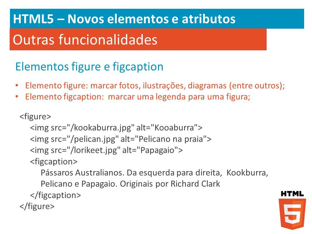HTML5 – Novos elementos e atributos Outras funcionalidades Elementos figure e figcaption Elemento figure: marcar fotos, ilustrações, diagramas (entre