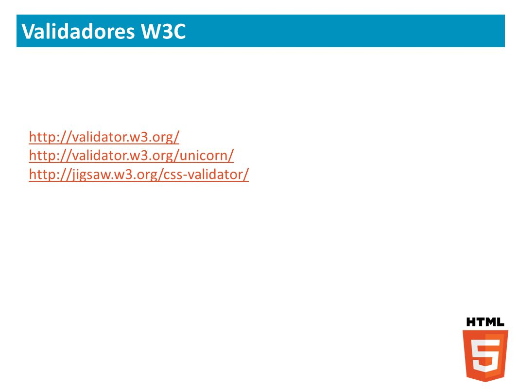 Validadores W3C http://validator.w3.org/ http://validator.w3.org/unicorn/ http://jigsaw.w3.org/css-validator/