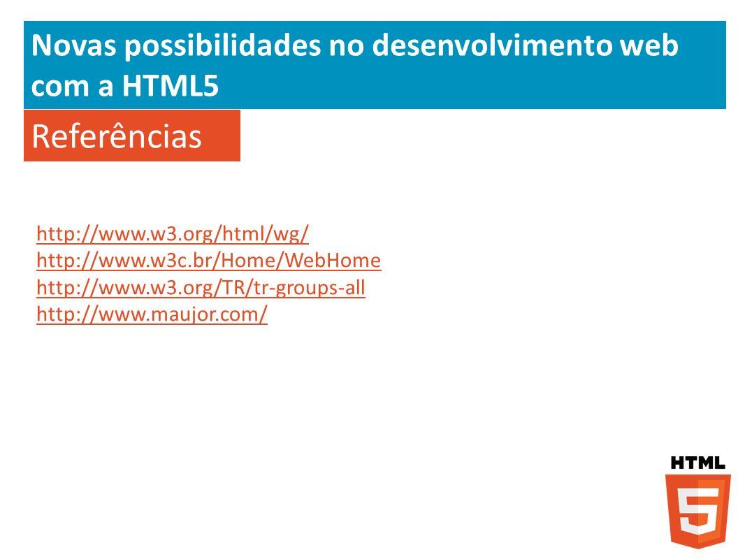 Novas possibilidades no desenvolvimento web com a HTML5 Referências http://www.w3.org/html/wg/ http://www.w3c.br/Home/WebHome http://www.w3.org/TR/tr-