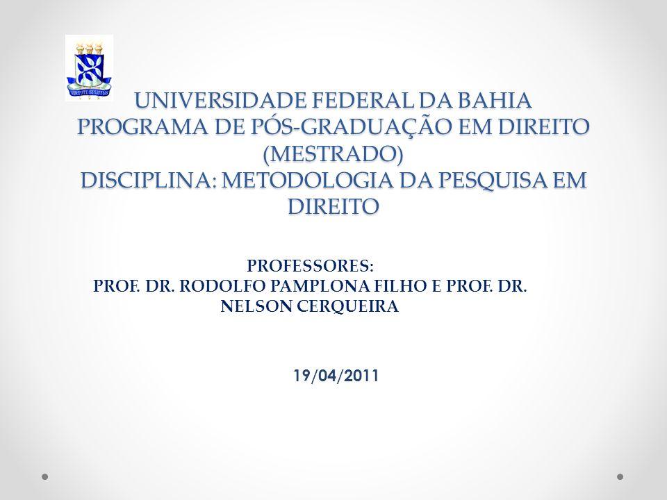 UNIVERSIDADE FEDERAL DA BAHIA PROGRAMA DE PÓS-GRADUAÇÃO EM DIREITO (MESTRADO) DISCIPLINA: METODOLOGIA DA PESQUISA EM DIREITO 19/04/2011 PROFESSORES: P