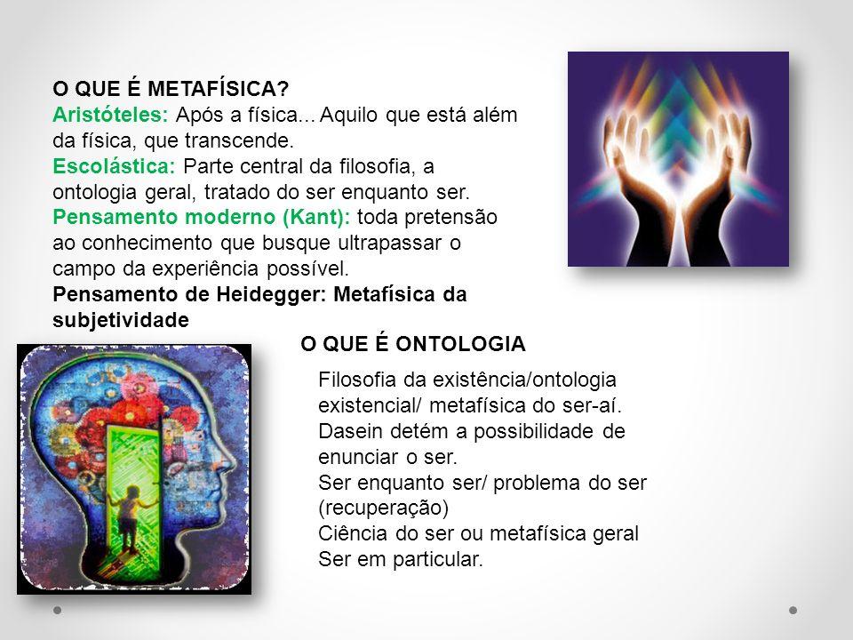 O QUE É METAFÍSICA? Aristóteles: Após a física... Aquilo que está além da física, que transcende. Escolástica: Parte central da filosofia, a ontologia