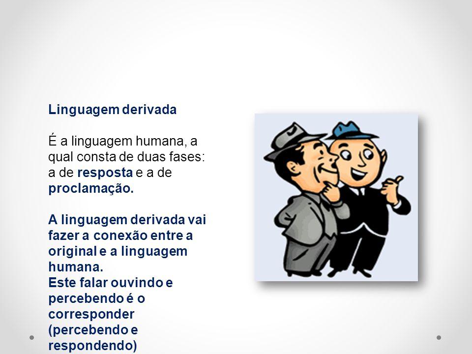 Linguagem derivada É a linguagem humana, a qual consta de duas fases: a de resposta e a de proclamação. A linguagem derivada vai fazer a conexão entre