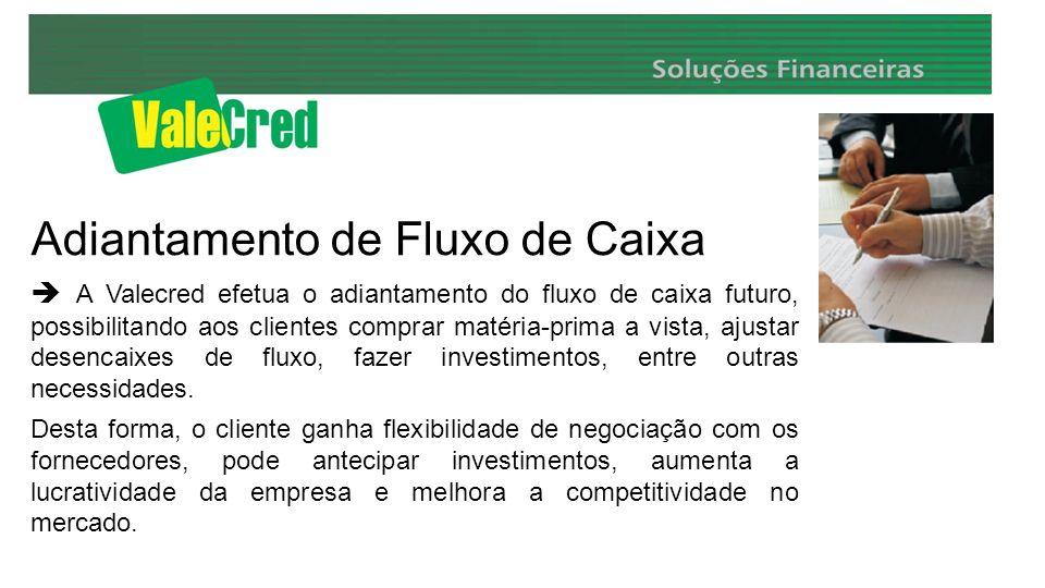 Adiantamento de Fluxo de Caixa A Valecred efetua o adiantamento do fluxo de caixa futuro, possibilitando aos clientes comprar matéria-prima a vista, ajustar desencaixes de fluxo, fazer investimentos, entre outras necessidades.