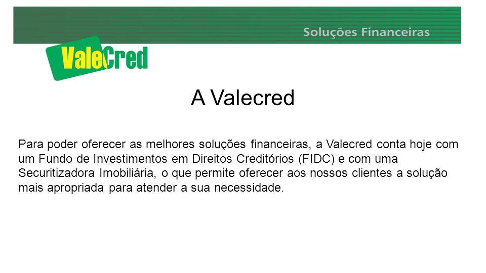 A Valecred Para poder oferecer as melhores soluções financeiras, a Valecred conta hoje com um Fundo de Investimentos em Direitos Creditórios (FIDC) e com uma Securitizadora Imobiliária, o que permite oferecer aos nossos clientes a solução mais apropriada para atender a sua necessidade.
