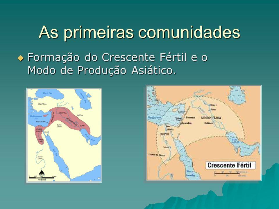 As primeiras comunidades Formação do Crescente Fértil e o Modo de Produção Asiático.