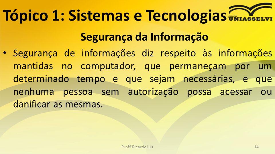 Tópico 1: Sistemas e Tecnologias Segurança da Informação Segurança de informações diz respeito às informações mantidas no computador, que permaneçam p