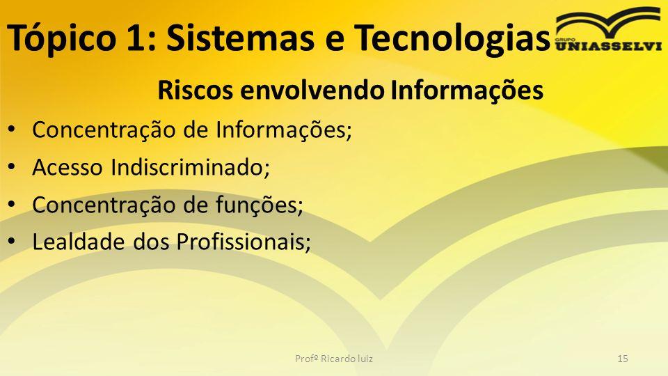 Tópico 1: Sistemas e Tecnologias Riscos envolvendo Informações Concentração de Informações; Acesso Indiscriminado; Concentração de funções; Lealdade d