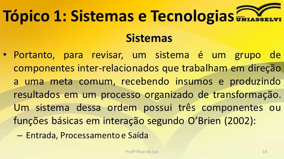 Tópico 1: Sistemas e Tecnologias Sistemas Portanto, para revisar, um sistema é um grupo de componentes inter-relacionados que trabalham em direção a u