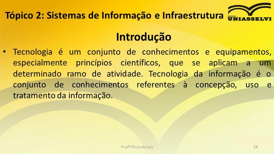 Tópico 2: Sistemas de Informação e Infraestrutura Introdução Tecnologia é um conjunto de conhecimentos e equipamentos, especialmente princípios cientí