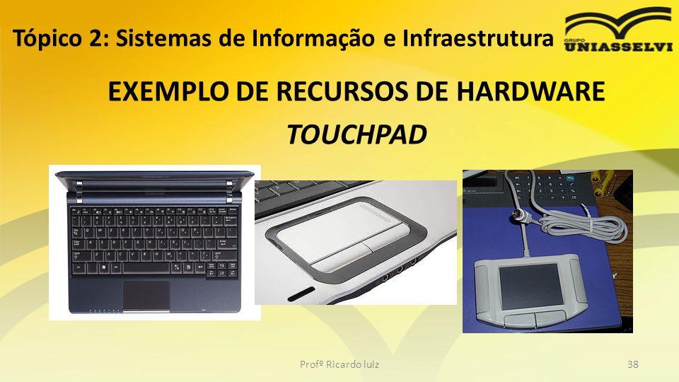 EXEMPLO DE RECURSOS DE HARDWARE TOUCHPAD Tópico 2: Sistemas de Informação e Infraestrutura Profº Ricardo luiz38